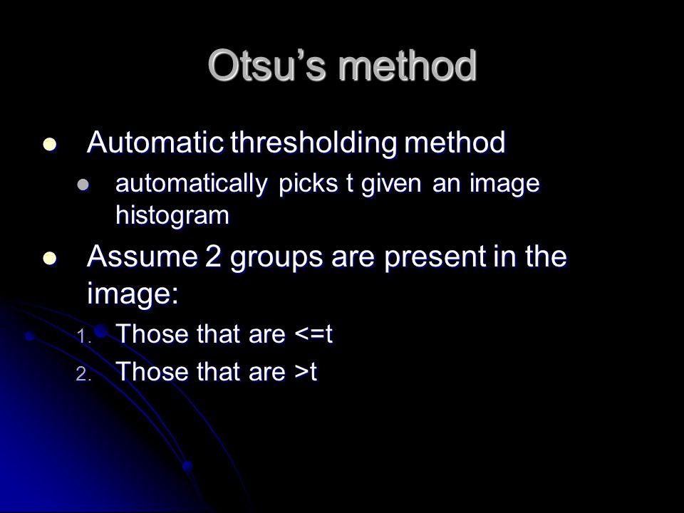 Otsu's method Automatic thresholding method Automatic thresholding method automatically picks t given an image histogram automatically picks t given an image histogram Assume 2 groups are present in the image: Assume 2 groups are present in the image: 1.