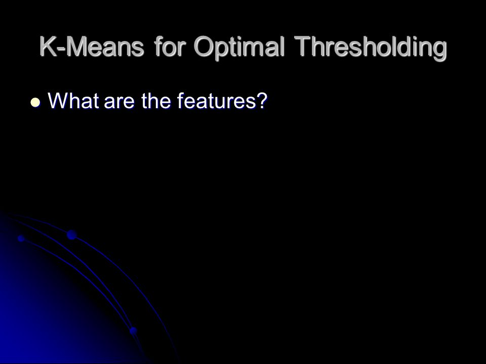 K-Means for Optimal Thresholding What are the features What are the features