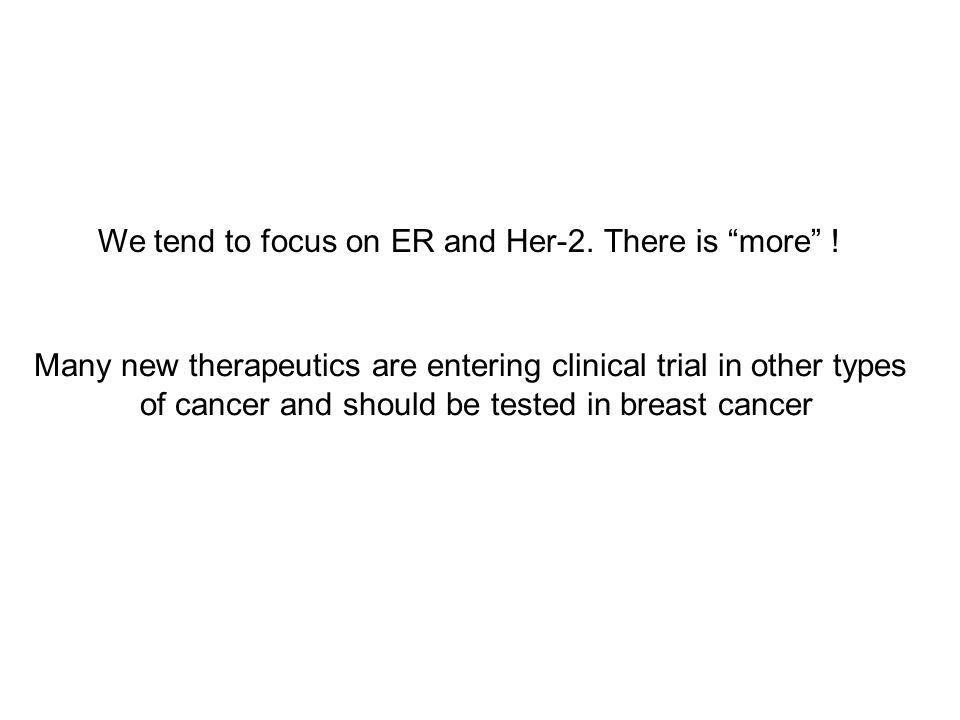 Many new therapeutics are entering clinical trial in other types of cancer and should be tested in breast cancer We tend to focus on ER and Her-2. The