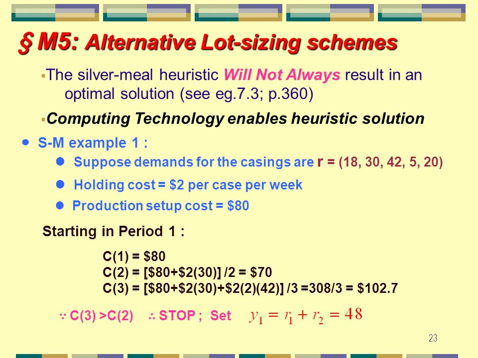 22 § M5: Alternative Lot-sizing schemes § M5: Alternative Lot-sizing schemes (page 3) (2) The Silver-Meal Heuristic (S-M)  Forward method ~ avg.