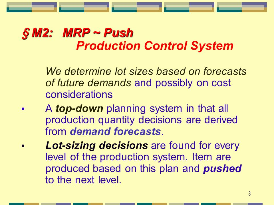 2 § M1: Push & Pull § M1: Push & Pull Production Control System  MRP: Materials Requirements Planning (MRP) ~ PUSH  JIT: Just-in-time (JIT) ~ PULL  Definition (by Karmarkar, 1989) A pull system initiates production as a reaction to present demand, while A push system initiates production in anticipation of future demand Thus, MRP incorporates forecasts of future demand while JIT does not.