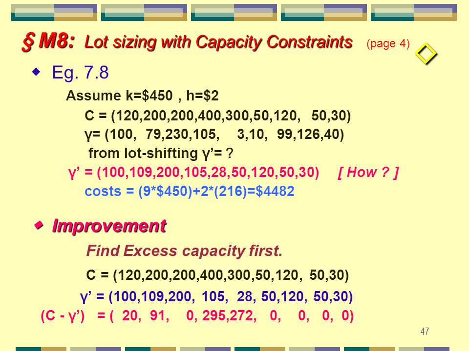 46 § M8: Lot sizing with Capacity Constraints § M8: Lot sizing with Capacity Constraints (page 3) (C-γ')' = (20,0,0,5,0,-15,…) (C-γ')' = (10,0,0,0,0,0,…) γ' = (50,60,60,60,60,60,25) [γ'=C- (C- γ')'] (C-γ')' = (10,0,0,0,0,0,35) (production plan) γ'= (50,60,60,60,60,60,25) ∴ lot-shifting technique solution (backtracking) gives a feasible solution.