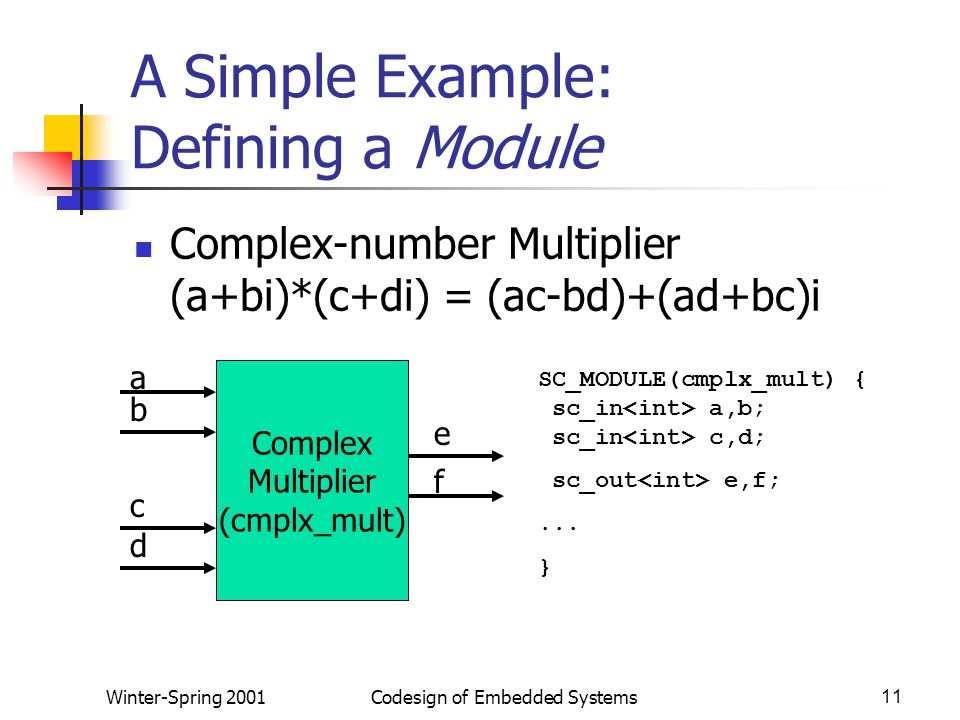 Winter-Spring 2001Codesign of Embedded Systems11 A Simple Example: Defining a Module Complex-number Multiplier (a+bi)*(c+di) = (ac-bd)+(ad+bc)i Complex Multiplier (cmplx_mult) a b c d e f SC_MODULE(cmplx_mult) { sc_in a,b; sc_in c,d; sc_out e,f;...
