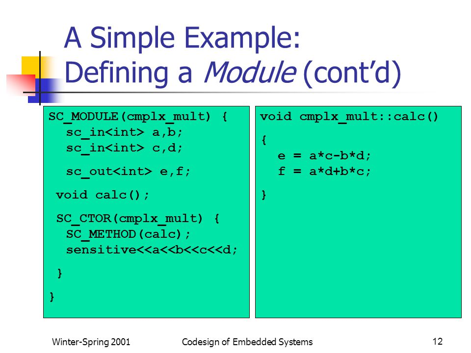 Winter-Spring 2001Codesign of Embedded Systems12 A Simple Example: Defining a Module (cont'd) SC_MODULE(cmplx_mult) { sc_in a,b; sc_in c,d; sc_out e,f; void calc(); SC_CTOR(cmplx_mult) { SC_METHOD(calc); sensitive<<a<<b<<c<<d; } void cmplx_mult::calc() { e = a*c-b*d; f = a*d+b*c; }