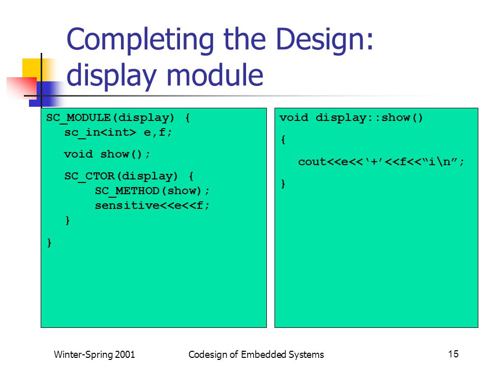 Winter-Spring 2001Codesign of Embedded Systems15 Completing the Design: display module SC_MODULE(display) { sc_in e,f; void show(); SC_CTOR(display) { SC_METHOD(show); sensitive<<e<<f; } } void display::show() { cout<<e<<'+'<<f<< i\n ; }