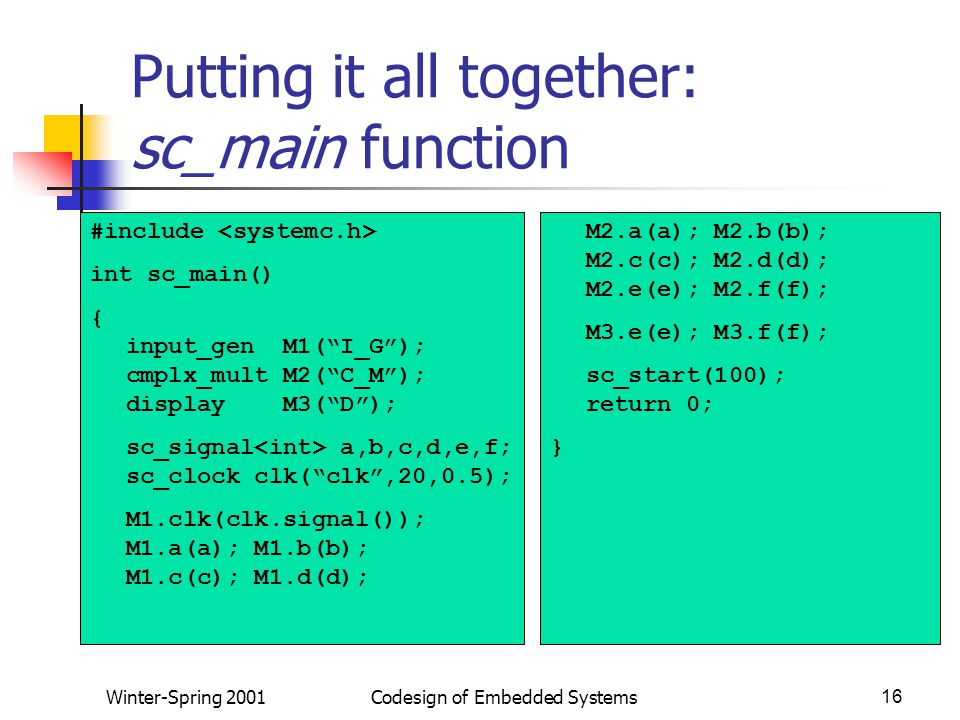 Winter-Spring 2001Codesign of Embedded Systems16 Putting it all together: sc_main function #include int sc_main() { input_gen M1( I_G ); cmplx_mult M2( C_M ); display M3( D ); sc_signal a,b,c,d,e,f; sc_clock clk( clk ,20,0.5); M1.clk(clk.signal()); M1.a(a); M1.b(b); M1.c(c); M1.d(d); M2.a(a); M2.b(b); M2.c(c); M2.d(d); M2.e(e); M2.f(f); M3.e(e); M3.f(f); sc_start(100); return 0; }