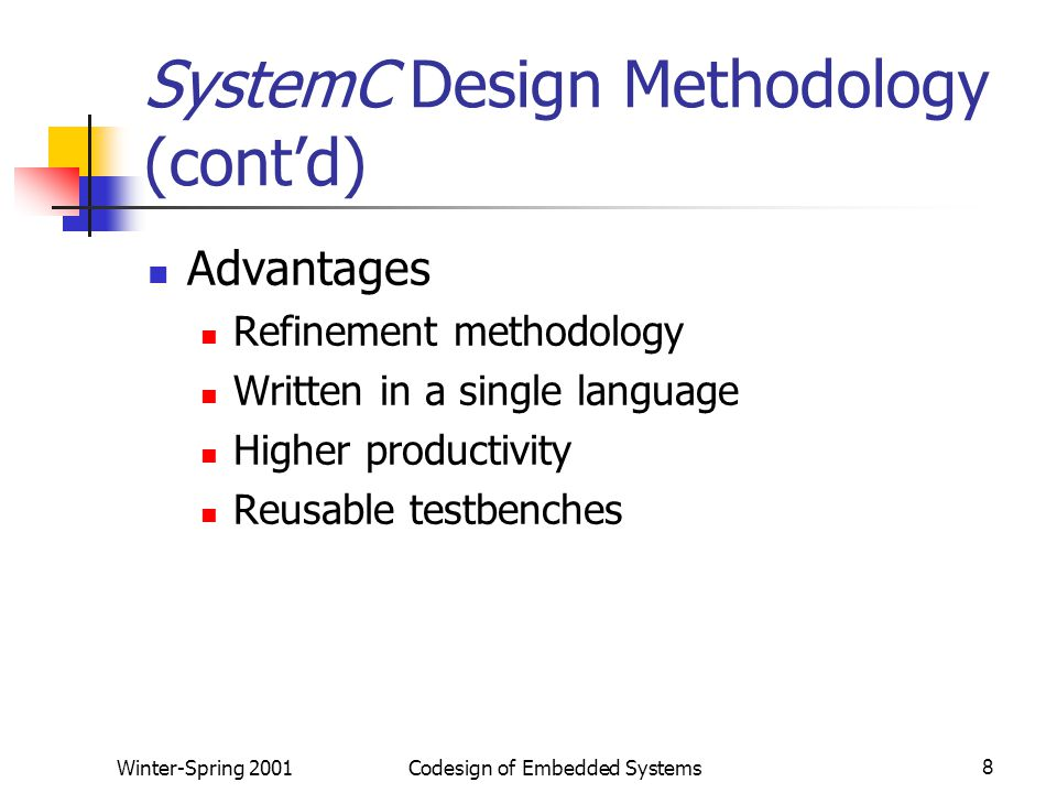 Winter-Spring 2001Codesign of Embedded Systems8 SystemC Design Methodology (cont'd) Advantages Refinement methodology Written in a single language Higher productivity Reusable testbenches