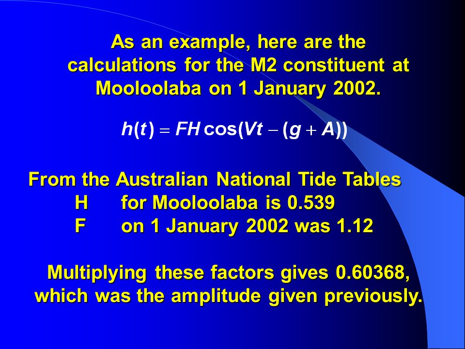 From the Australian National Tide Tables H for Mooloolaba is 0.539 F on 1 January 2002 was 1.12 Multiplying these factors gives 0.60368, which was the amplitude given previously.