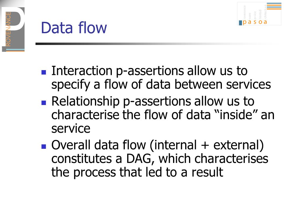 Data flow Interaction p-assertions allow us to specify a flow of data between services Relationship p-assertions allow us to characterise the flow of