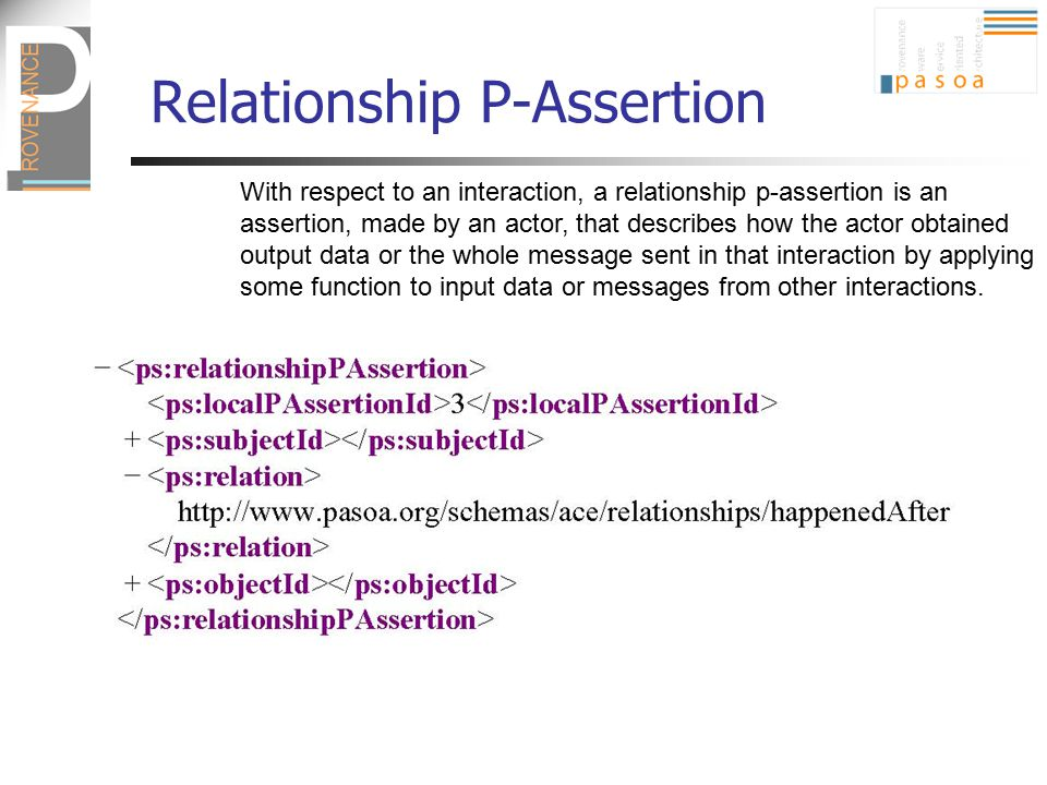 Relationship P-Assertion With respect to an interaction, a relationship p-assertion is an assertion, made by an actor, that describes how the actor ob