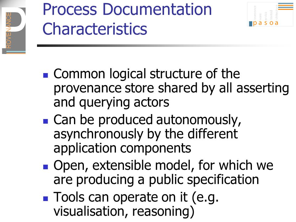 Process Documentation Characteristics Common logical structure of the provenance store shared by all asserting and querying actors Can be produced aut