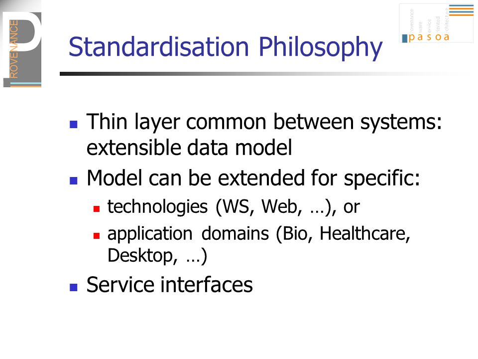 Standardisation Philosophy Thin layer common between systems: extensible data model Model can be extended for specific: technologies (WS, Web, …), or application domains (Bio, Healthcare, Desktop, …) Service interfaces