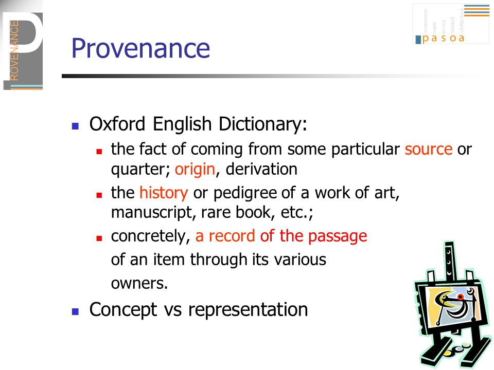 Provenance Oxford English Dictionary: the fact of coming from some particular source or quarter; origin, derivation the history or pedigree of a work of art, manuscript, rare book, etc.; concretely, a record of the passage of an item through its various owners.