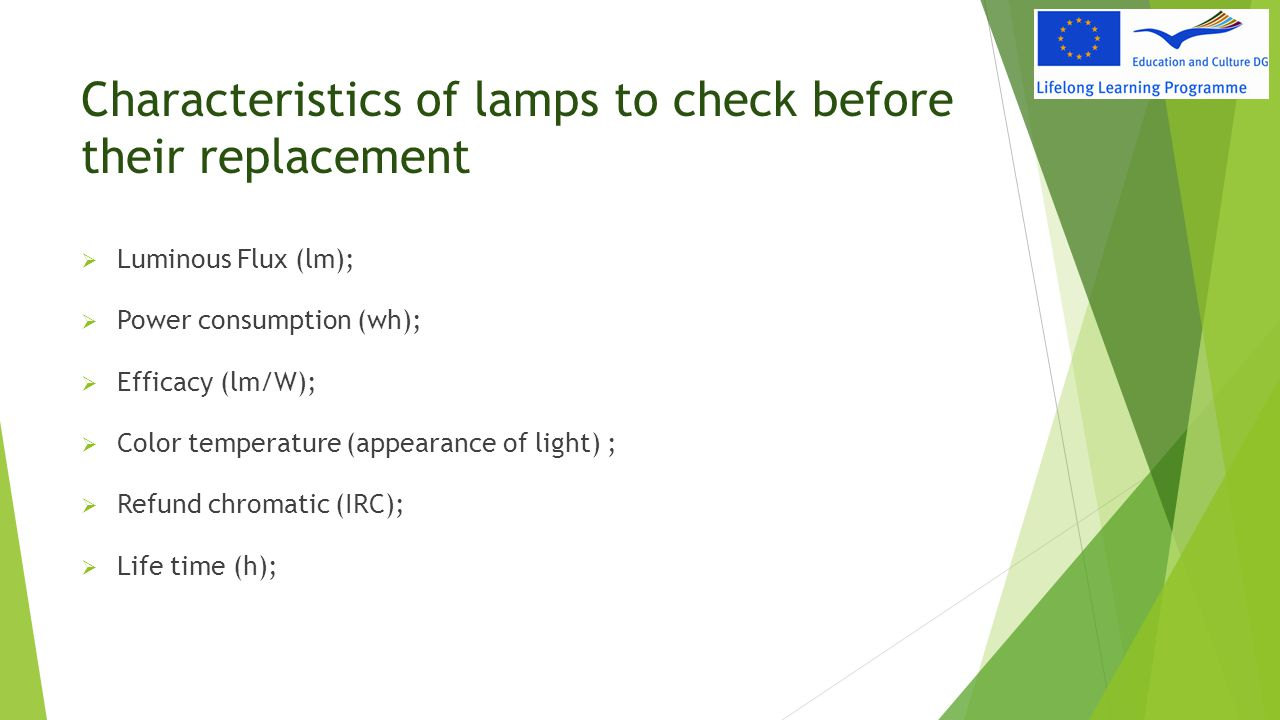 Characteristics of lamps to check before their replacement  Luminous Flux (lm);  Power consumption (wh);  Efficacy (lm/W);  Color temperature (app
