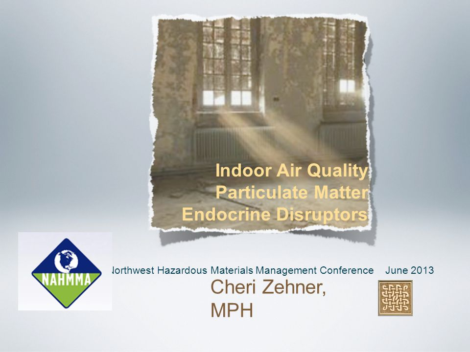 Northwest Hazardous Materials Management Conference June 2013 Cheri Zehner, MPH Indoor Air Quality Particulate Matter Endocrine Disruptors