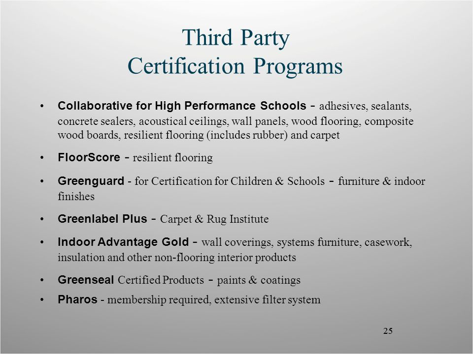 25 Third Party Certification Programs Collaborative for High Performance Schools - adhesives, sealants, concrete sealers, acoustical ceilings, wall panels, wood flooring, composite wood boards, resilient flooring (includes rubber) and carpet FloorScore - resilient flooring Greenguard - for Certification for Children & Schools - furniture & indoor finishes Greenlabel Plus - Carpet & Rug Institute Indoor Advantage Gold - wall coverings, systems furniture, casework, insulation and other non-flooring interior products Greenseal Certified Products - paints & coatings Pharos - membership required, extensive filter system 25