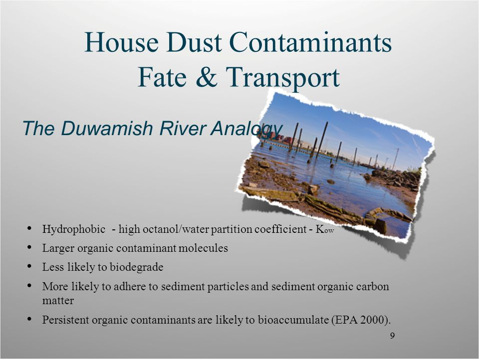 9 House Dust Contaminants Fate & Transport Hydrophobic - high octanol/water partition coefficient - K ow Larger organic contaminant molecules Less likely to biodegrade More likely to adhere to sediment particles and sediment organic carbon matter Persistent organic contaminants are likely to bioaccumulate (EPA 2000).
