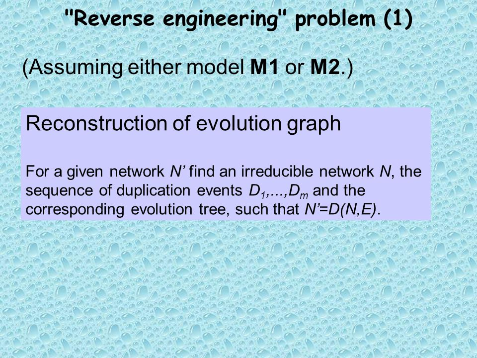 Reverse engineering problem (1) (Assuming either model M1 or M2.) Reconstruction of evolution graph For a given network N' find an irreducible network N, the sequence of duplication events D 1,...,D m and the corresponding evolution tree, such that N'=D(N,E).