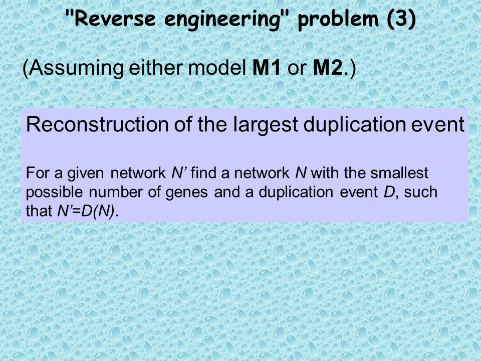Reverse engineering problem (3) (Assuming either model M1 or M2.) Reconstruction of the largest duplication event For a given network N' find a network N with the smallest possible number of genes and a duplication event D, such that N'=D(N).