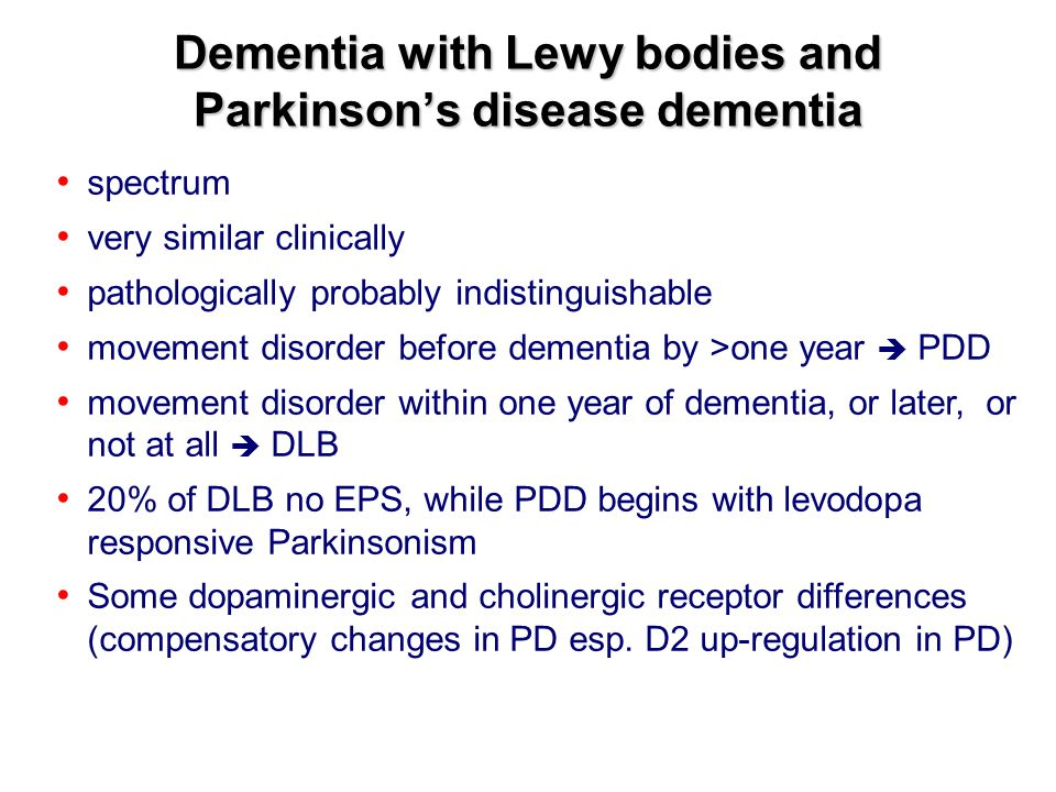 Dementia with Lewy bodies and Parkinson's disease dementia spectrum very similar clinically pathologically probably indistinguishable movement disorder before dementia by >one year  PDD movement disorder within one year of dementia, or later, or not at all  DLB 20% of DLB no EPS, while PDD begins with levodopa responsive Parkinsonism Some dopaminergic and cholinergic receptor differences (compensatory changes in PD esp.