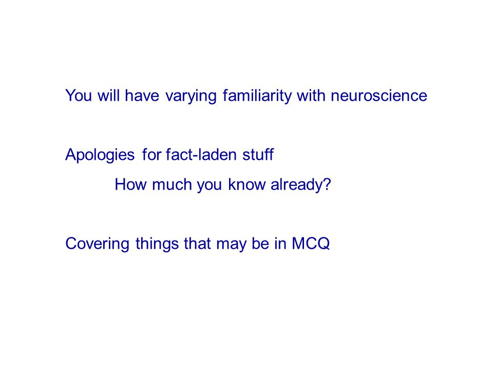 You will have varying familiarity with neuroscience Apologies for fact-laden stuff How much you know already.