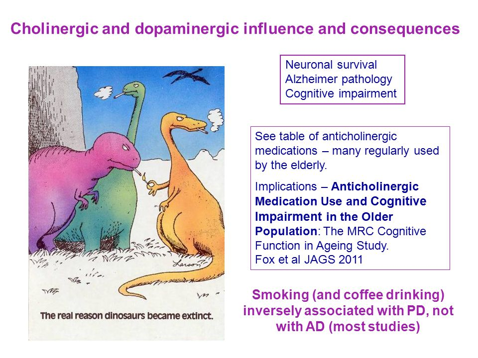 Smoking (and coffee drinking) inversely associated with PD, not with AD (most studies) Neuronal survival Alzheimer pathology Cognitive impairment Cholinergic and dopaminergic influence and consequences See table of anticholinergic medications – many regularly used by the elderly.