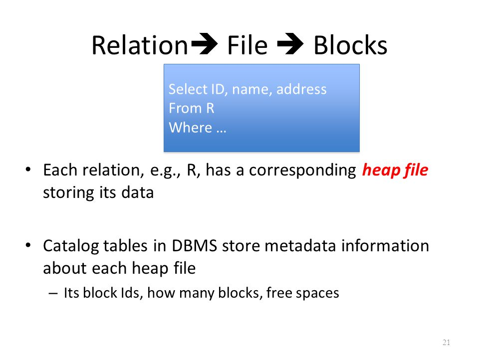 Relation  File  Blocks Each relation, e.g., R, has a corresponding heap file storing its data Catalog tables in DBMS store metadata information about each heap file – Its block Ids, how many blocks, free spaces 21 Select ID, name, address From R Where … Select ID, name, address From R Where …