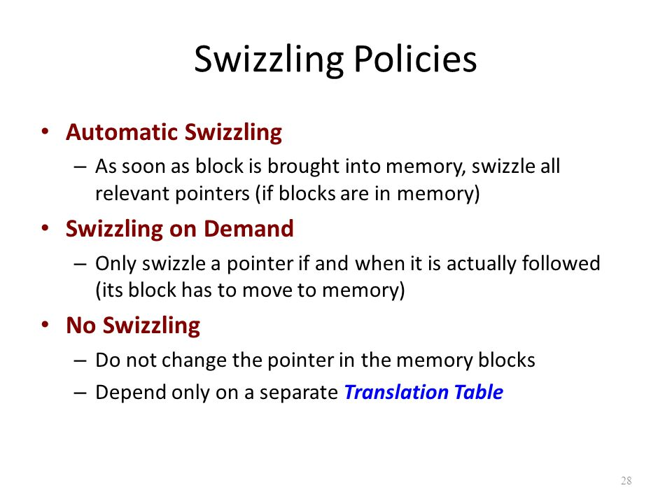 28 Swizzling Policies Automatic Swizzling – As soon as block is brought into memory, swizzle all relevant pointers (if blocks are in memory) Swizzling on Demand – Only swizzle a pointer if and when it is actually followed (its block has to move to memory) No Swizzling – Do not change the pointer in the memory blocks – Depend only on a separate Translation Table