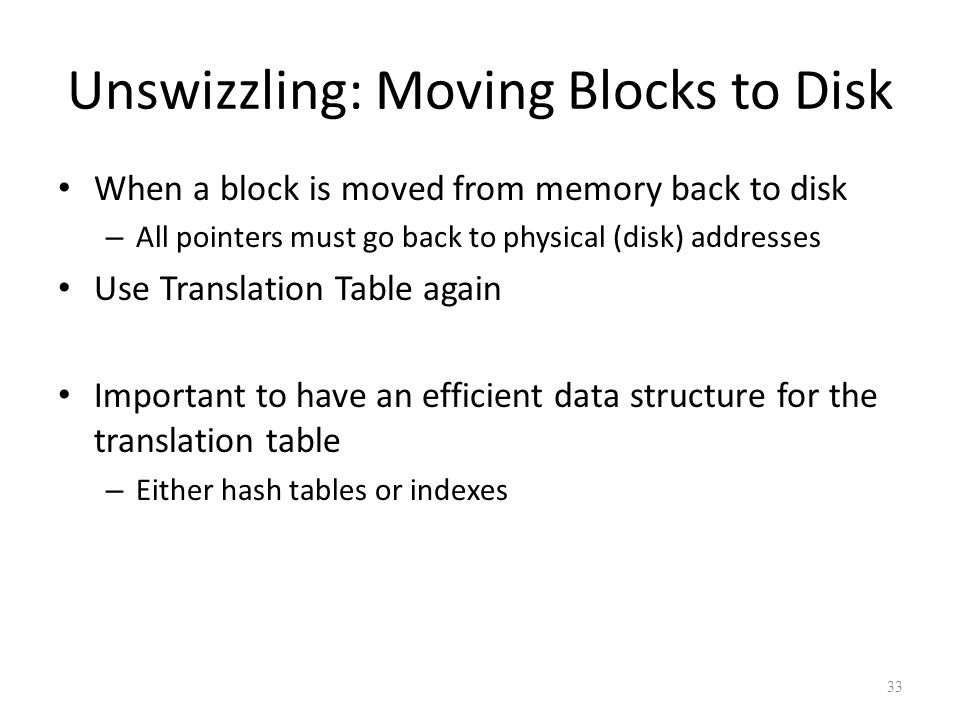 33 Unswizzling: Moving Blocks to Disk When a block is moved from memory back to disk – All pointers must go back to physical (disk) addresses Use Translation Table again Important to have an efficient data structure for the translation table – Either hash tables or indexes