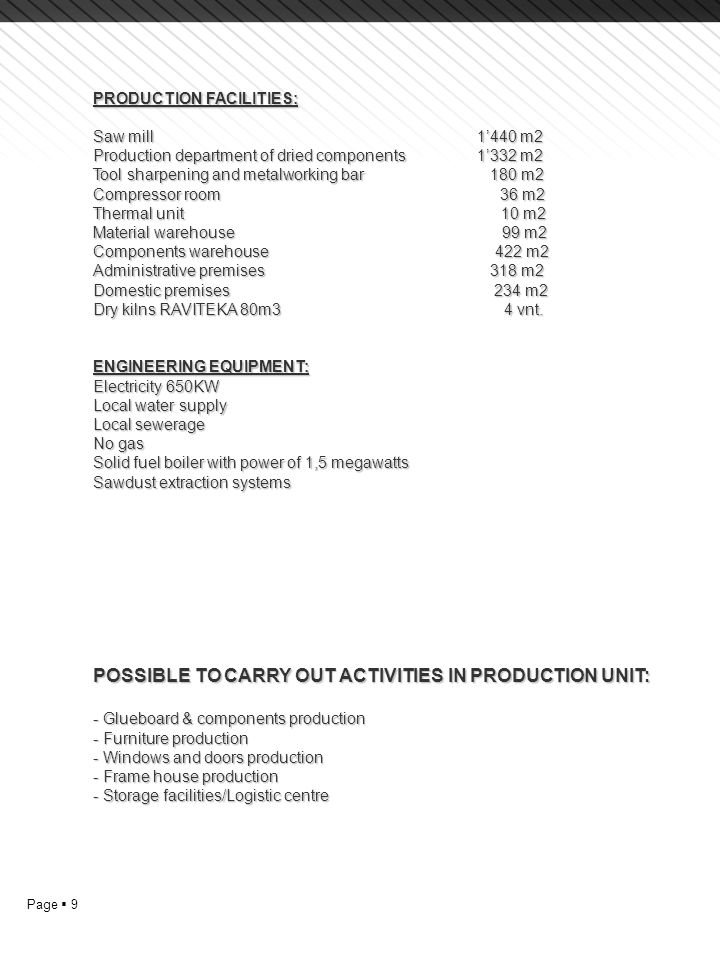 Page  10 BRIEF DESCRIPTION OF PRODUCTION UNIT'S MATERIAL FACILITIES TECHNOLOGY AND MANUFACTURING CAPACITY Currently the production unit could develop solid pine furniture production using two separate technological flows.