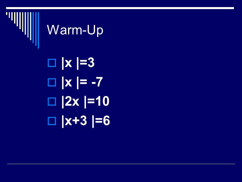 Warm-Up  |x |=3  |x |= -7  |2x |=10  |x+3 |=6