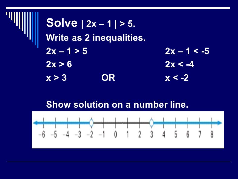 Solve | 2x – 1 | > 5. Write as 2 inequalities.