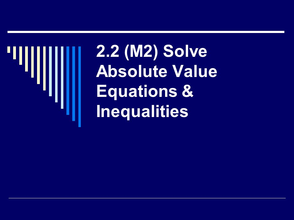 2.2 (M2) Solve Absolute Value Equations & Inequalities