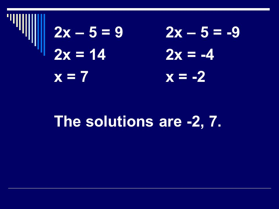 2x – 5 = 92x – 5 = -9 2x = 142x = -4 x = 7x = -2 The solutions are -2, 7.