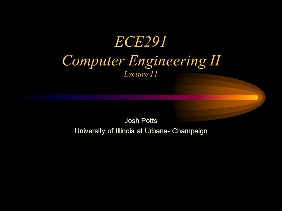 ECE291 Computer Engineering II Lecture 11 Josh Potts University of Illinois at Urbana- Champaign