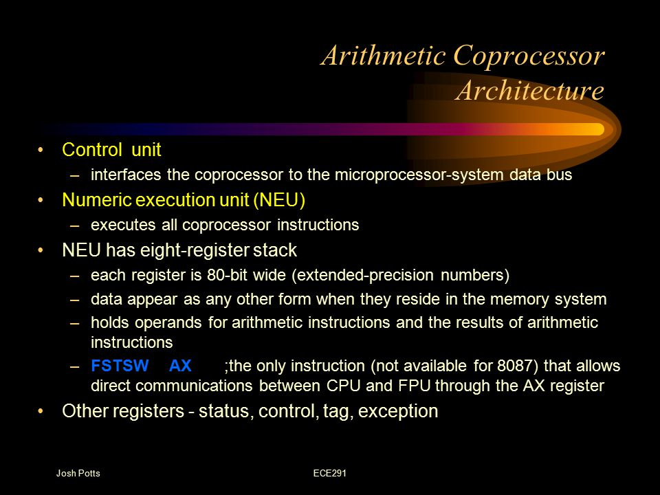 Josh PottsECE291 Arithmetic Coprocessor Architecture Control unit –interfaces the coprocessor to the microprocessor-system data bus Numeric execution unit (NEU) –executes all coprocessor instructions NEU has eight-register stack –each register is 80-bit wide (extended-precision numbers) –data appear as any other form when they reside in the memory system –holds operands for arithmetic instructions and the results of arithmetic instructions –FSTSW AX ;the only instruction (not available for 8087) that allows direct communications between CPU and FPU through the AX register Other registers - status, control, tag, exception