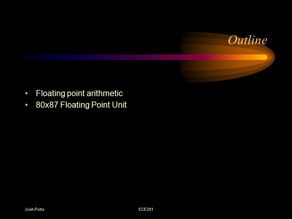 Josh PottsECE291 Outline Floating point arithmetic 80x87 Floating Point Unit