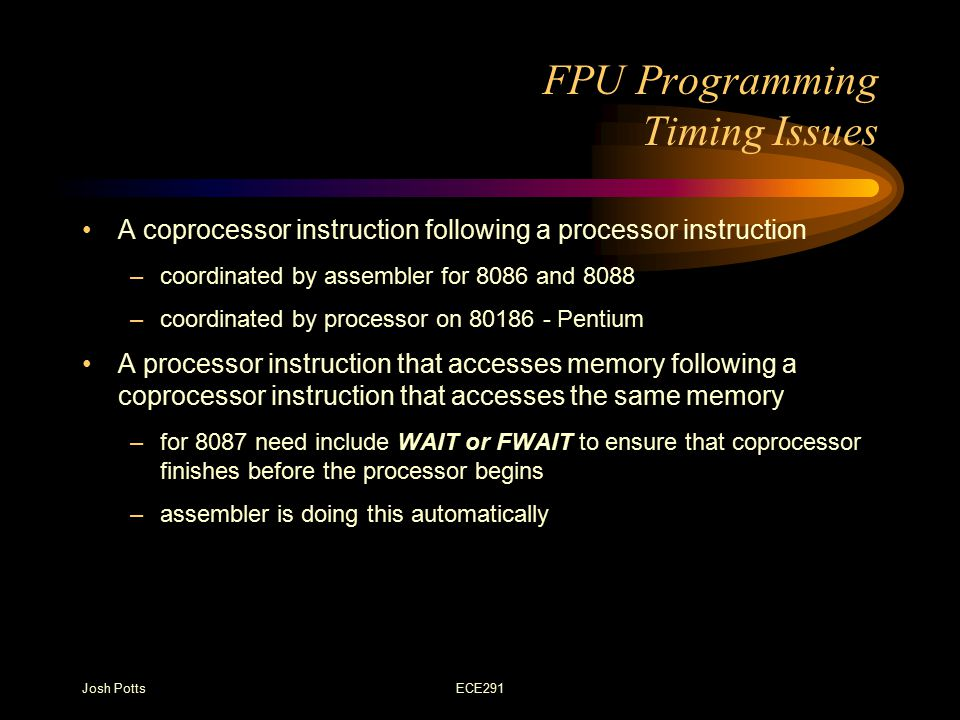 Josh PottsECE291 FPU Programming Timing Issues A coprocessor instruction following a processor instruction –coordinated by assembler for 8086 and 8088 –coordinated by processor on 80186 - Pentium A processor instruction that accesses memory following a coprocessor instruction that accesses the same memory –for 8087 need include WAIT or FWAIT to ensure that coprocessor finishes before the processor begins –assembler is doing this automatically