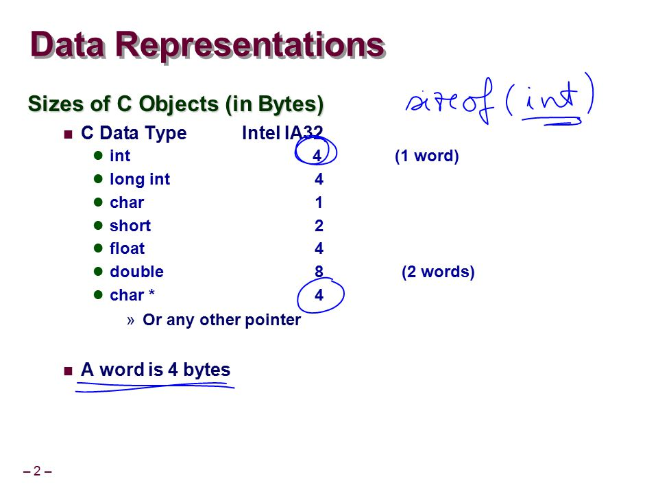 – 2 – Data Representations Sizes of C Objects (in Bytes) C Data Type Intel IA32 int 4 (1 word) long int4 char1 short2 float4 double 8 (2 words) char *