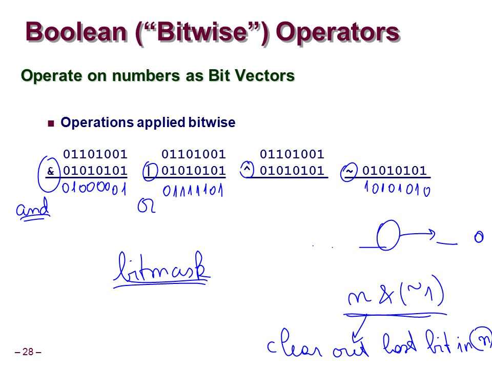 "– 28 – Boolean (""Bitwise"") Operators Operate on numbers as Bit Vectors Operations applied bitwise 01101001 & 01010101 01000001 01101001 