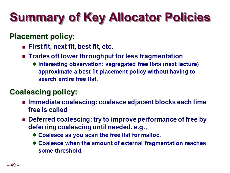 – 49 – Summary of Key Allocator Policies Placement policy: First fit, next fit, best fit, etc. Trades off lower throughput for less fragmentation Inte