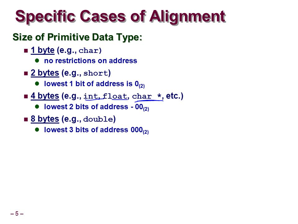 – 5 – Specific Cases of Alignment Size of Primitive Data Type: 1 byte (e.g., char) no restrictions on address 2 bytes (e.g., short ) lowest 1 bit of a