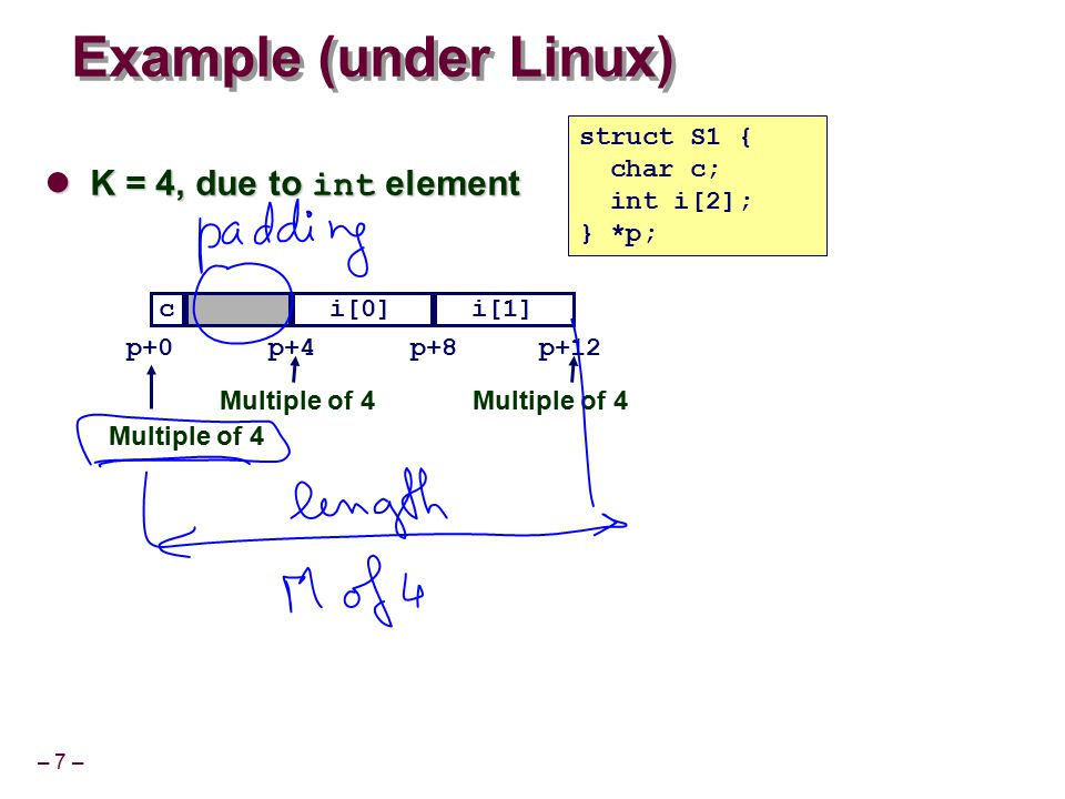 – 7 – Example (under Linux) K = 4, due to int element K = 4, due to int element struct S1 { char c; int i[2]; } *p; ci[0]i[1] p+0p+4p+8 Multiple of 4
