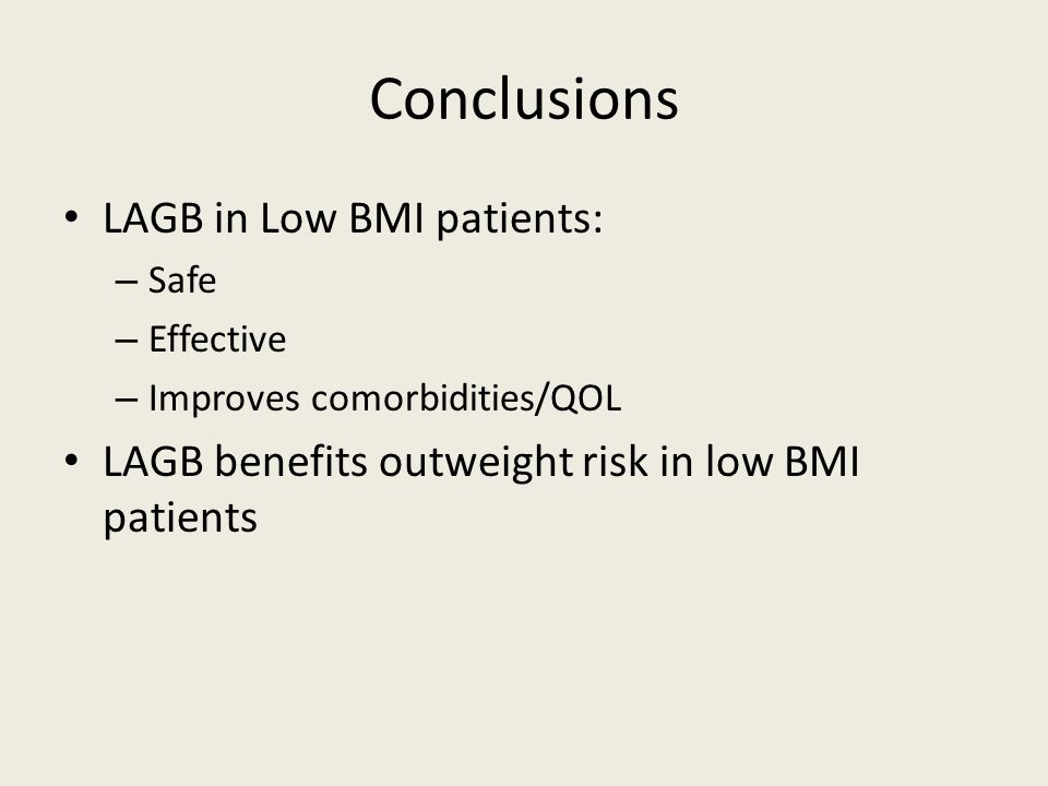 Conclusions LAGB in Low BMI patients: – Safe – Effective – Improves comorbidities/QOL LAGB benefits outweight risk in low BMI patients
