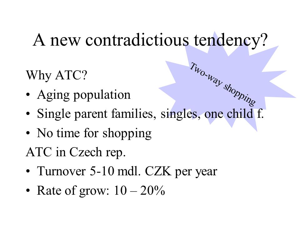 Two-way shopping Why ATC. Aging population Single parent families, singles, one child f.