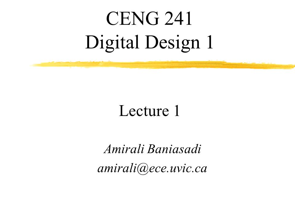 2 CENG 241: Digital Design 1 Instructor: Amirali Baniasadi (Amir) Office hours: EOW 441, Only by appt.