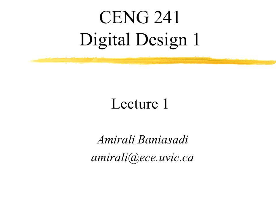CENG 241 Digital Design 1 Lecture 1 Amirali Baniasadi amirali@ece.uvic.ca