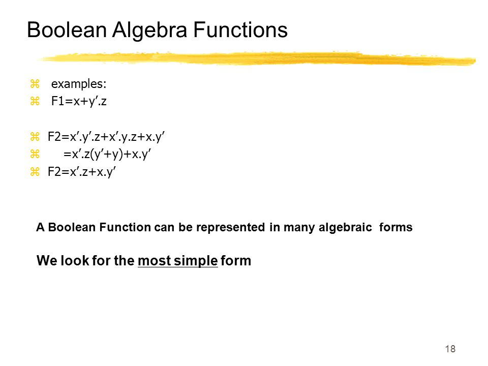 18 Boolean Algebra Functions z examples: z F1=x+y'.z zF2=x'.y'.z+x'.y.z+x.y' z =x'.z(y'+y)+x.y' zF2=x'.z+x.y' A Boolean Function can be represented in many algebraic forms We look for the most simple form