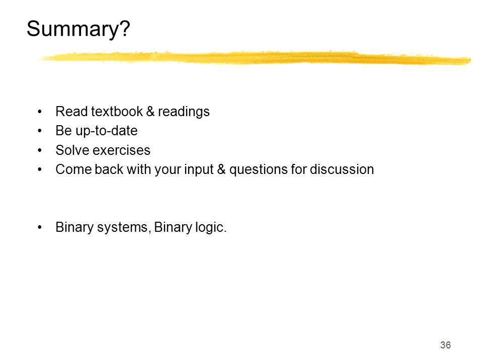 36 Summary? Read textbook & readings Be up-to-date Solve exercises Come back with your input & questions for discussion Binary systems, Binary logic.
