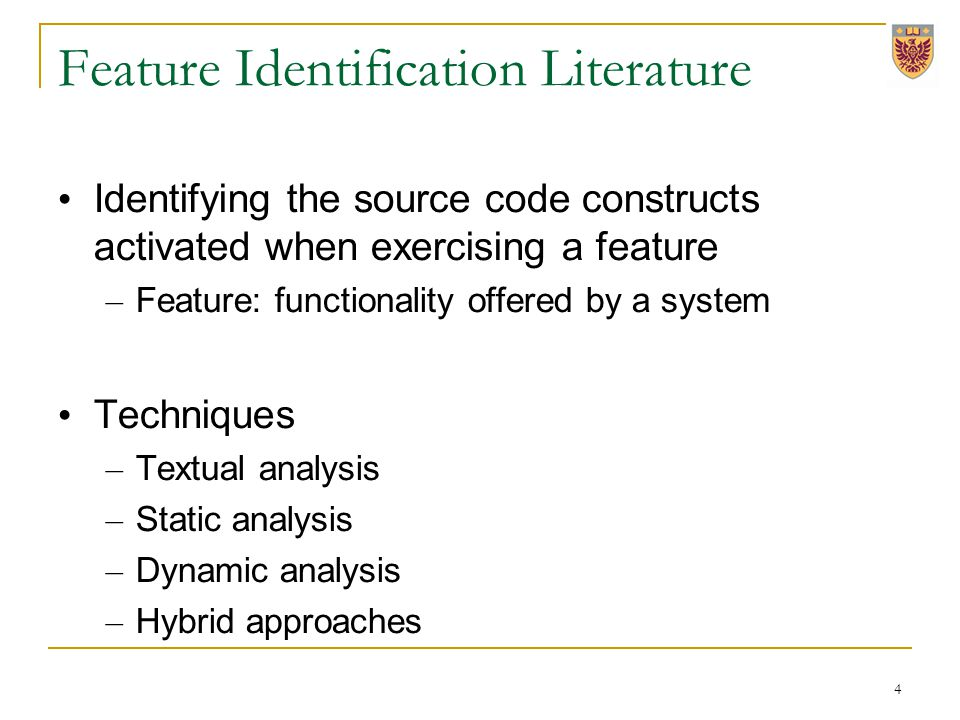 Feature Identification Literature Identifying the source code constructs activated when exercising a feature – Feature: functionality offered by a system Techniques – Textual analysis – Static analysis – Dynamic analysis – Hybrid approaches 4